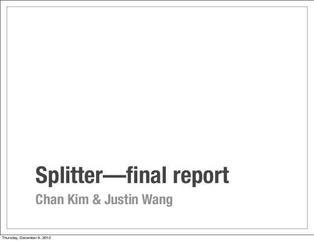 Splitter—final report                 Chan Kim & Justin WangThursday, December 6, 2012