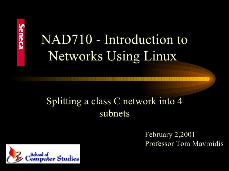 NAD710 - Introduction to Networks Using Linux  Splitting a class C network into 4 subnets February 2,2001 Professor Tom Ma...