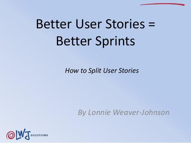 Better User Stories =  Better Sprints  How to Split User Stories  By Lonnie Weaver-Johnson
