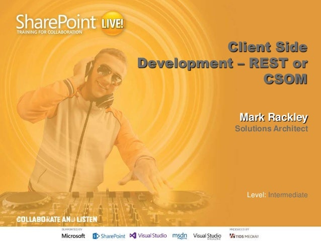 Client Side Development – REST or CSOM Mark Rackley Solutions Architect  Level: Intermediate
