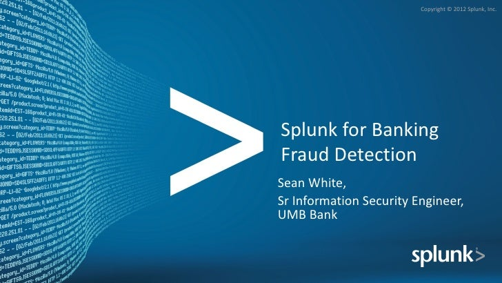 Copyright © 2012 Splunk, Inc.Splunk for BankingFraud DetectionSean White,Sr Information Security Engineer,UMB Bank