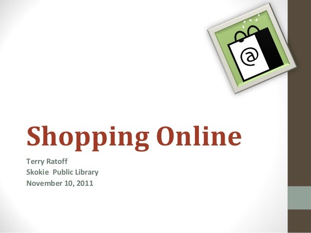 Shopping Online Terry Ratoff Skokie Public Library November 10, 2011