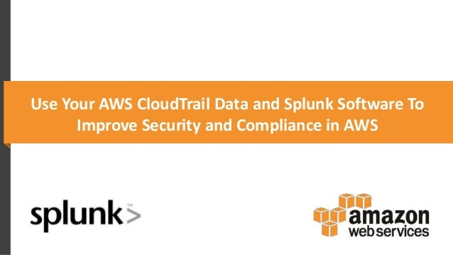 Use Your AWS CloudTrail Data and Splunk Software To Improve Security and Compliance in AWS