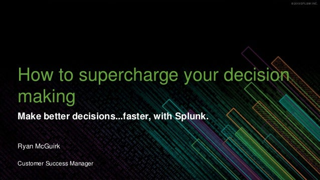 © 2019 SPLUNK INC.© 2019 SPLUNK INC. How to supercharge your decision making Make better decisions...faster, with Splunk. ...