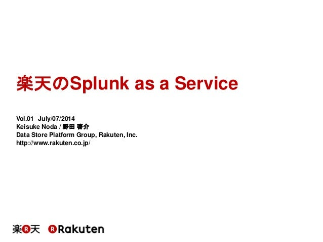 楽天のSplunk as a Service Vol.01 July/07/2014 Keisuke Noda / 野田 啓介 Data Store Platform Group, Rakuten, Inc. http://www.rakute...