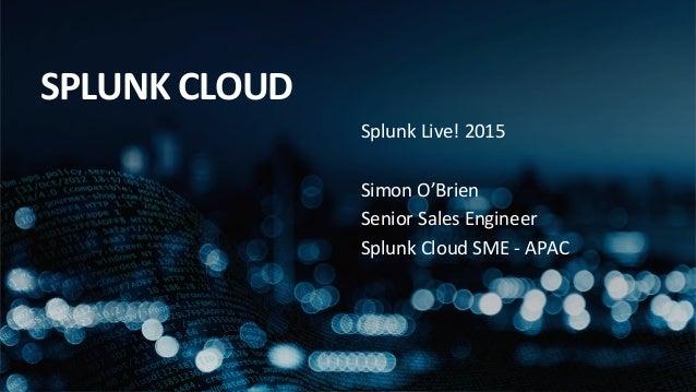 Splunk  Live!  2015      Simon  O'Brien   Senior  Sales  Engineer   Splunk  Cloud  SME  -‐  APA...