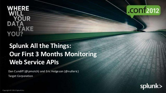 Splunk All the Things:        Our First 3 Months Monitoring        Web Service APIs       Dan Cundiff (@pmotch) and Eric H...