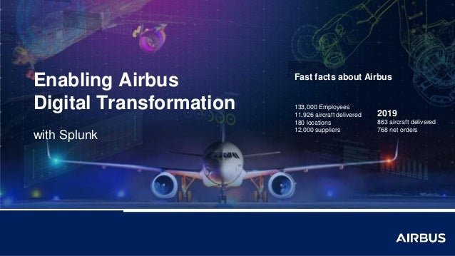 Enabling Airbus Digital Transformation with Splunk Fast facts about Airbus 133,000 Employees 11,926 aircraft delivered 180...