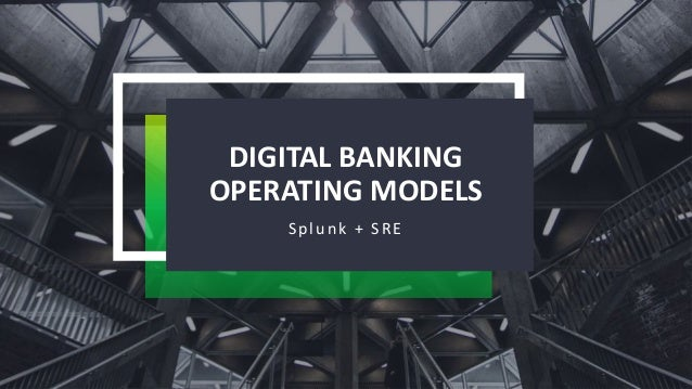 DIGITAL BANKING OPERATING MODELS Splunk + SRE