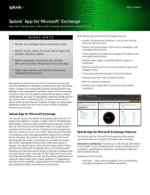 With Splunk App for Microsoft Exchange you can: •Identify infrastructure problems, such as non-running services and load ...
