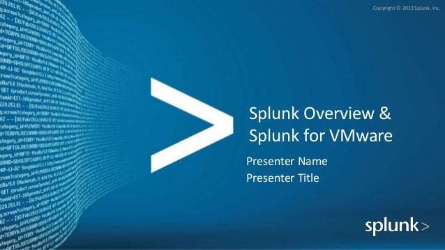 Copyright © 2013 Splunk, Inc. Splunk Overview & Splunk for VMware Presenter Name Presenter Title
