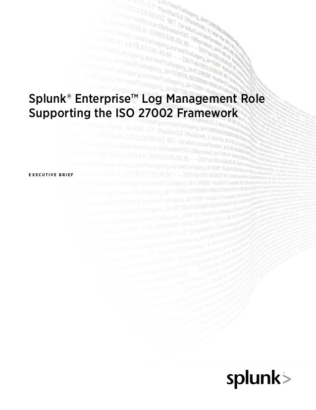 Splunk® Enterprise™ Log Management Role Supporting the ISO 27002 Framework E X E C U T I V E B R I E F