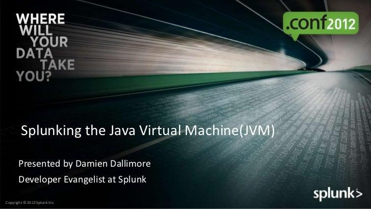Splunking the Java Virtual Machine(JVM)       Presented by Damien Dallimore       Developer Evangelist at SplunkCopyright ...