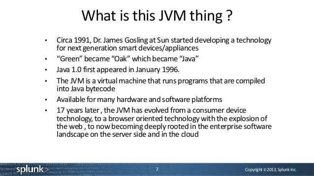 Copyright©2013,SplunkInc.What is this JVM thing ?2• Circa 1991, Dr. James Gosling at Sun started developing a technologyfo...