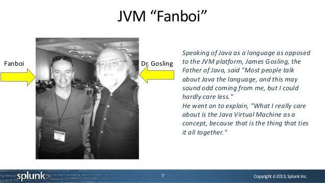 "Copyright©2013,SplunkInc.JVM ""Fanboi""7Dr. GoslingFanboiSpeaking of Java as a language as opposedto the JVM platform, James..."