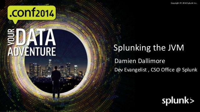 Copyright © 2014 Splunk Inc.  Splunking the JVM  Damien Dallimore  Dev Evangelist , CSO Office @ Splunk