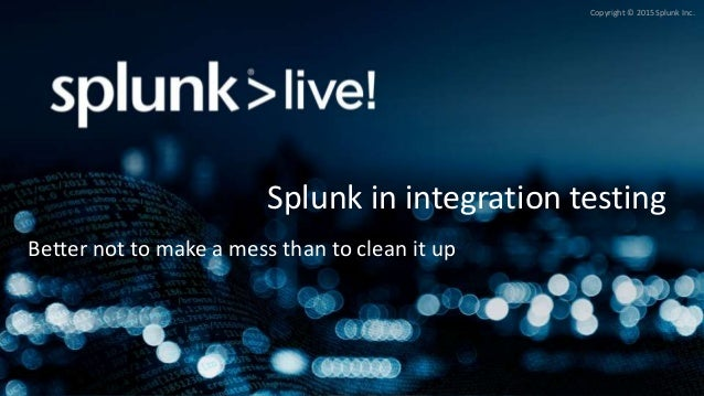 Copyright © 2015 Splunk Inc. Splunk in integration testing Better not to make a mess than to clean it up