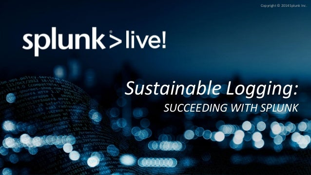 Copyright © 2014 Splunk Inc.  Sustainable Logging: SUCCEEDING WITH SPLUNK