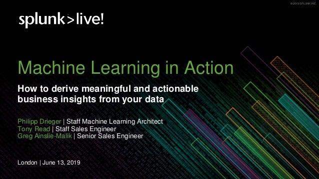 © 2019 SPLUNK INC.© 2019 SPLUNK INC. Machine Learning in Action How to derive meaningful and actionable business insights ...