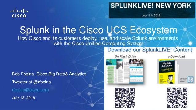 Bob Fosina, Cisco Big Data& Analytics Tweeter at @rfosina rfosina@cisco.com July 12, 2016 Splunk in the Cisco UCS Ecosyste...