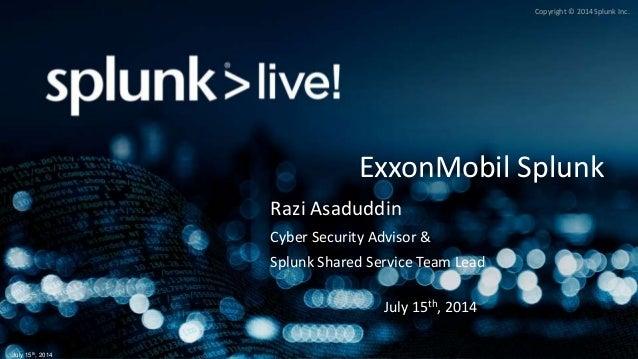 Copyright © 2014 Splunk Inc. July 15th, 2014 ExxonMobil Splunk Razi Asaduddin Cyber Security Advisor & Splunk Shared Servi...
