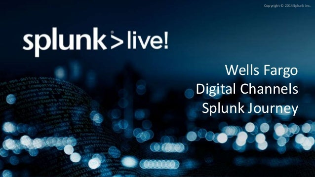 Copyright © 2014 Splunk Inc. Wells Fargo Digital Channels Splunk Journey