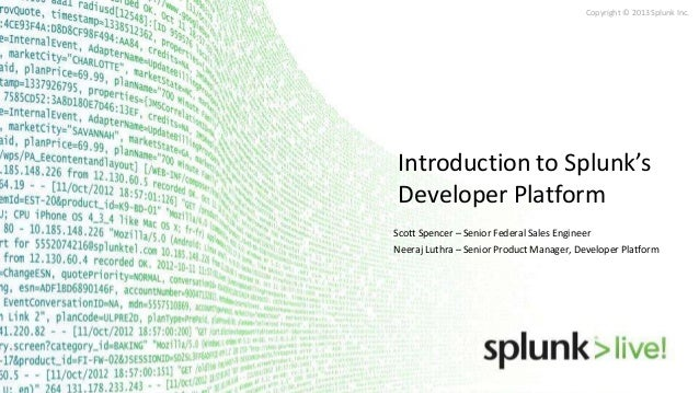 Copyright © 2013 Splunk Inc.Introduction to Splunk'sDeveloper PlatformScott Spencer – Senior Federal Sales EngineerNeeraj ...