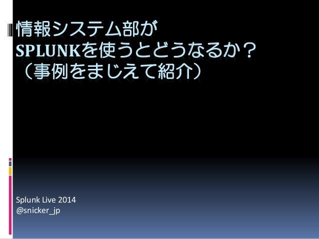 情報システム部が SPLUNKを使うとどうなるか? (事例をまじえて紹介) Splunk Live 2014 @snicker_jp