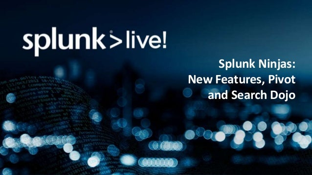Splunk Ninjas: New Features, Pivot and Search Dojo