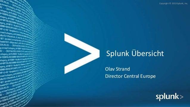 Copyright © 2013 Splunk, Inc. Splunk Übersicht Olav Strand Director Central Europe