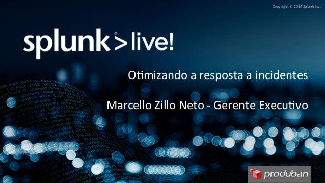 Copyright  ©  2014  Splunk  Inc.  O9mizando  a  resposta  a  incidentes  Marcello  Zillo  Neto  -‐  Gerente  Execu9vo