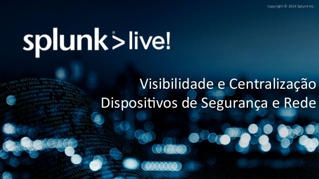 Copyright  ©  2014  Splunk  Inc.  Visibilidade  e  Centralização  DisposiBvos  de  Segurança  e  Rede