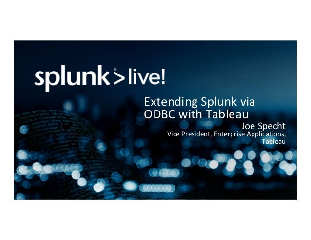 Extending	Splunk	via	 ODBC	with	Tableau	 Joe	Specht	 Vice	President,	Enterprise	ApplicaBons,	 Tableau