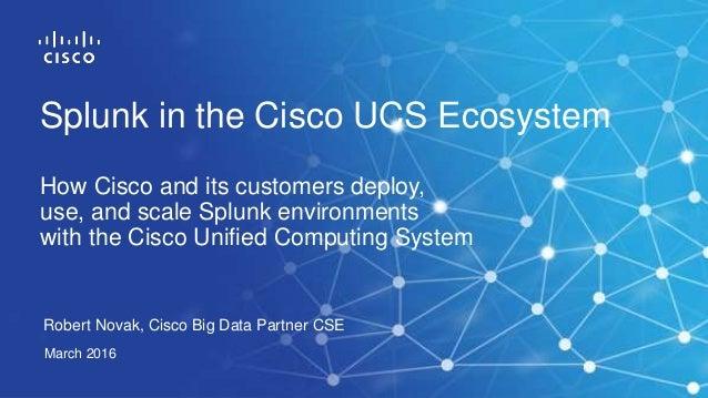 Robert Novak, Cisco Big Data Partner CSE March 2016 Splunk in the Cisco UCS Ecosystem How Cisco and its customers deploy, ...