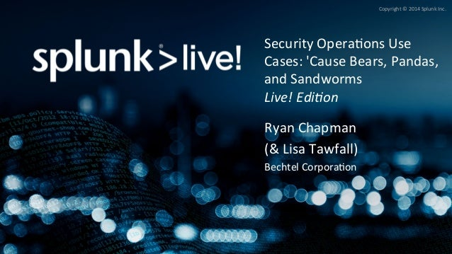 Copyright©2014SplunkInc. SecurityOpera;onsUse Cases:'CauseBears,Pandas, andSandworms Live!Edi)on RyanChap...
