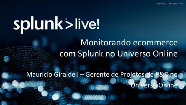 Copyright  ©  2014  Splunk  Inc.  Monitorando  ecommerce  com  Splunk  no  Universo  Online  Mauricio  Giraldeli  –  Geren...