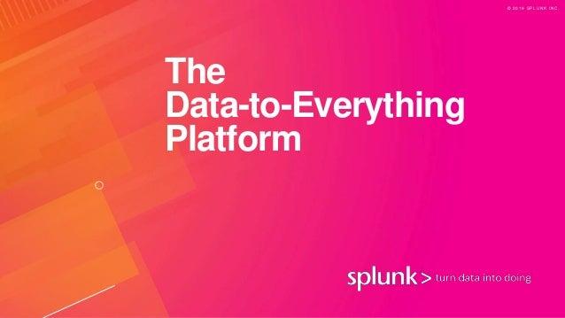 © 2 0 1 9 S P L U N K I N C . The Data-to-Everything Platform
