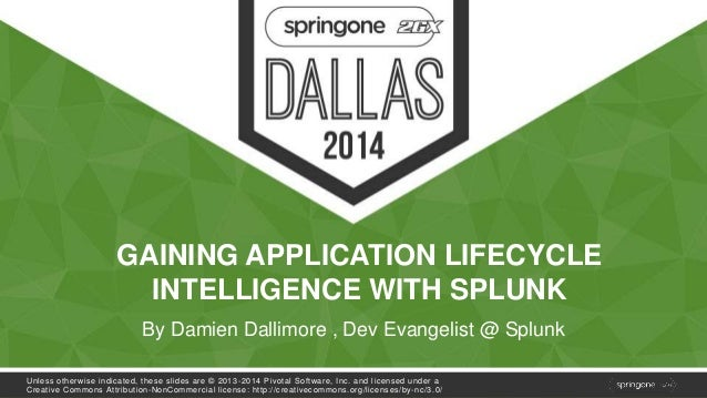 GAINING APPLICATION LIFECYCLE  INTELLIGENCE WITH SPLUNK  By Damien Dallimore , Dev Evangelist @ Splunk  Unless otherwise i...