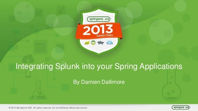 © 2013 SpringOne 2GX. All rights reserved. Do not distribute without permission. Integrating Splunk into your Spring Appli...