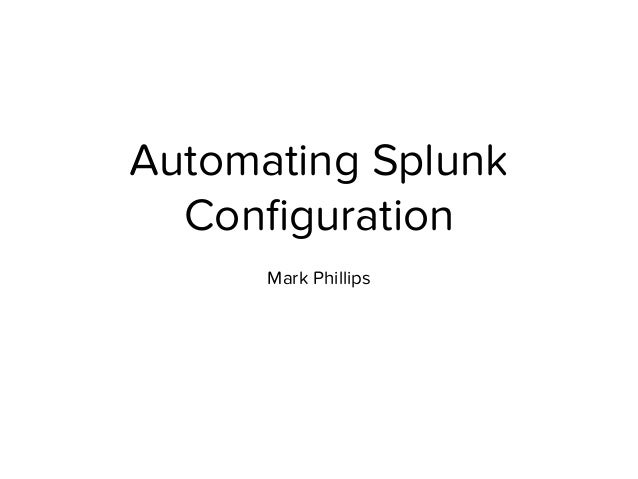 Automating Splunk Configuration Mark Phillips