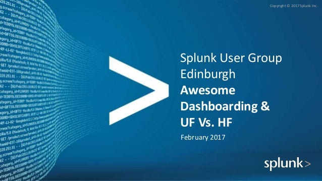 Copyright © 2017 Splunk Inc. Splunk User Group Edinburgh Awesome Dashboarding & UF Vs. HF February 2017