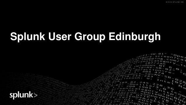 © 2018 SPLUNK INC.© 2018 SPLUNK INC. Splunk User Group Edinburgh