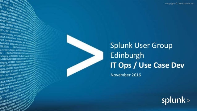 Copyright © 2016 Splunk Inc. Splunk User Group Edinburgh IT Ops / Use Case Dev November 2016