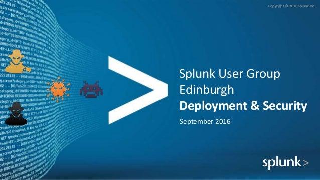 Copyright © 2016 Splunk Inc. Splunk User Group Edinburgh Deployment & Security September 2016