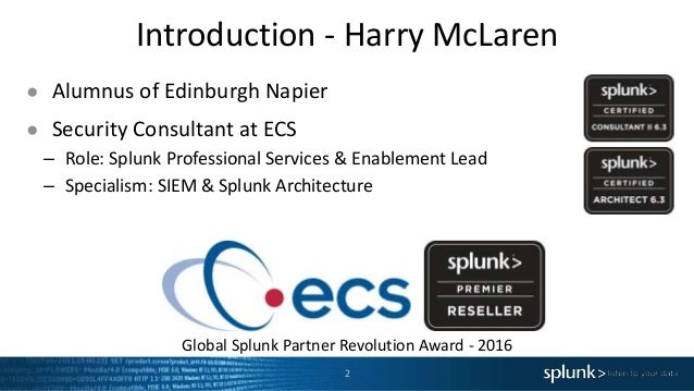 Introduction - Harry McLaren 2 ● Alumnus of Edinburgh Napier ● Security Consultant at ECS – Role: Splunk Professional Serv...