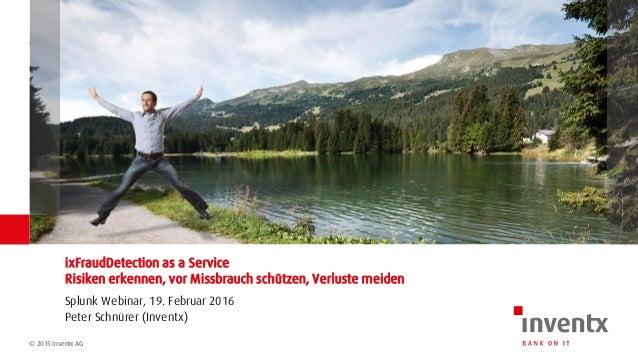 © 2015 Inventx AG Splunk Webinar, 19. Februar 2016 ixFraudDetection as a Service Risiken erkennen, vor Missbrauch schützen...