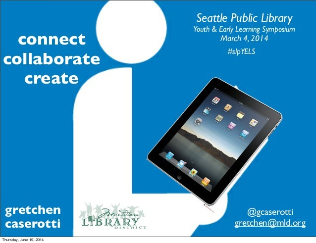 gretchen caserotti Seattle Public Library Youth & Early Learning Symposium March 4, 2014 #slpYELS @gcaserotti gretchen@mld...