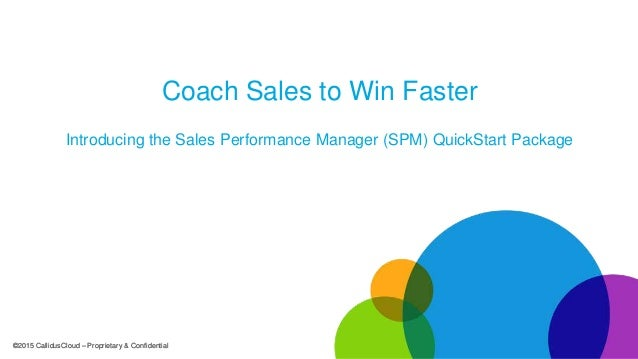 ©2015 CallidusCloud – Proprietary & Confidential©2015 CallidusCloud – Proprietary & Confidential Coach Sales to Win Faster...