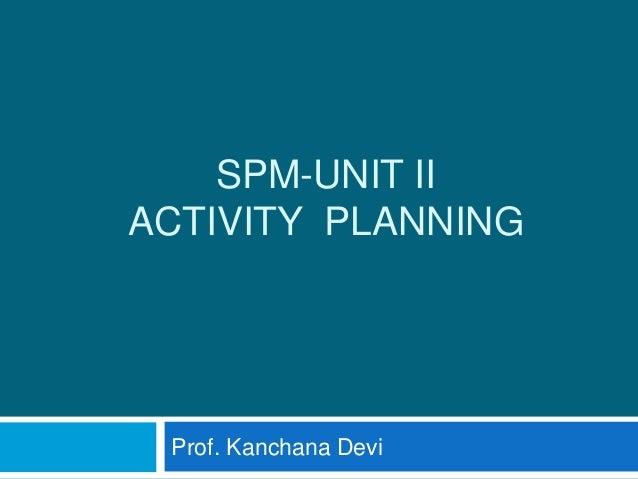 SPM-UNIT II ACTIVITY PLANNING Prof. Kanchana Devi