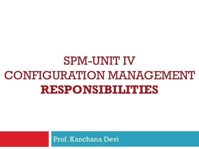SPM-UNIT IV CONFIGURATION MANAGEMENT RESPONSIBILITIES Prof. Kanchana Devi